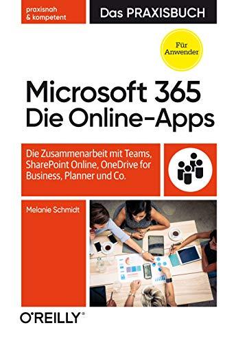 Microsoft 365: Die Online-Apps – Das Praxisbuch für Anwender: Die Zusammenarbeit mit Teams, SharePoint Online, OneDrive for Business, Planner und Co.