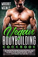 Vegan Bodybuilding Cookbook: High Protein Delicious Recipes for Building Muscle. Quick and Easy Plant-Based Recipes for Bodybuilders and Athletes to Fuel Your Workout and Your Life