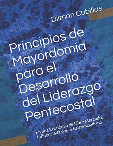 Principios de Mayordomía para el Desarrollo del Liderazgo Pentecostal: en una Economía de Libre Mercado, Influenciada por el Asistencialismo (2020 Dissertations)