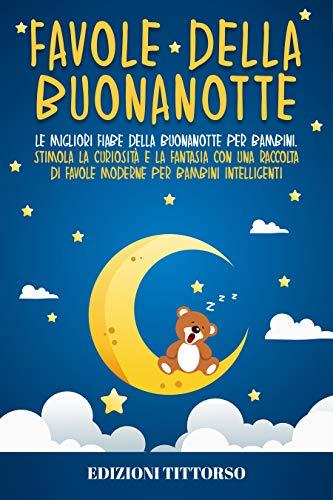 Favole della Buonanotte: Le Migliori Fiabe della Buonanotte per Bambini. Stimola la Curiosità e la Fantasia con una Raccolta di Favole Moderne per Bambini Intelligenti