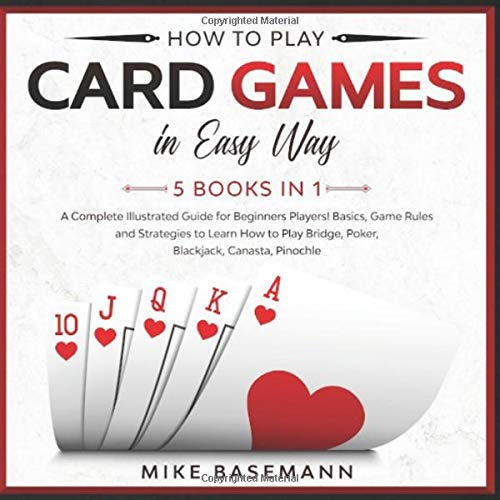 How to Play Card Games In Easy Way 5 Books in 1: A Complete Guide for Beginners Players!Basics, Game Rules and Strategies to Learn How to Play Bridge, Poker, Blackjack, Canasta, Pinochle in Easy Way