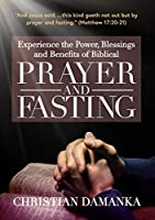 Experience the Power, Blessings and Benefits of BIBLICAL PRAYER & FASTING (Spirit-Filled Classic)