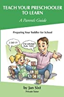 Teach Your Preschooler to Learn, A Parent's Guide: Preparing Your Toddler for School (Teach to Learn)