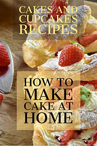 CAKES AND CUPCAKES RECIPES: HOW TO MAKE CAKE AT HOME? The Baking Bible 150 Cake Recipes and 164 Cupcake, Pie and Cookie Recipes. 314 Baking Recipes. (English Edition)
