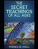 THE SECRET TEACHINGS OF ALL AGES [ANNOTATED AND ILLUSTRATED]: AN ENCYCLOPEDIC OUTLINE OF MASONIC, HERMETIC, QABBALISTIC AND ROSICRUCIAN SY (Hall)
