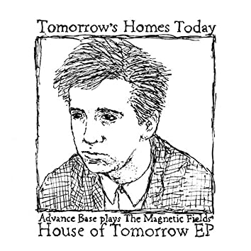 Tomorrow's Homes Today (Advance Base plays The Magnetic Fields' House of Tomorrow - EP)