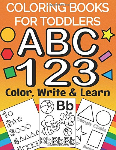 Coloring Books For Toddlers ABC 123 Colour Write And Learn: Educational And Fun Toddler Coloring Book - Letters, Numbers, Shapes And Basic Letter Writing Practice For All Preschool Age Kids