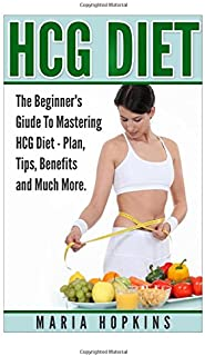 HCG Diet: The Beginner's Guide to Mastering HCG Diet (HCG Diet Plans, HCG Diet Tips, HCG Diet Benefits, and Much More (HCG Diet Plan, HCG Injections, HCG Recipes, HCG For Weight Loss))