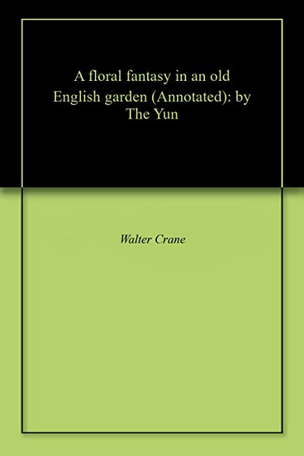 A floral fantasy in an old English garden (Annotated): by The Yun (English Edition)