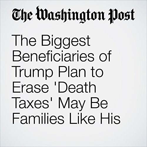 The Biggest Beneficiaries of Trump Plan to Erase 'Death Taxes' May Be Families Like His cover art