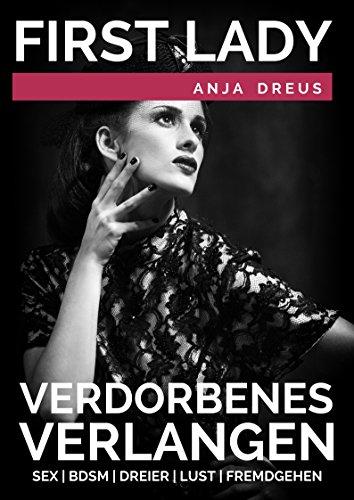 First Lady - Verdorbenes Verlangen - Kurzgeschichte über Sex, BDSM, Dreier, Lust und Fremdgehen