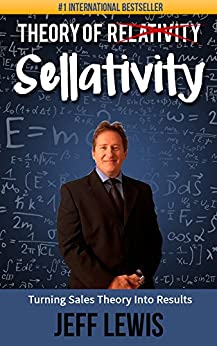 Theory of Sellativity: Turning Sales Theory Into Results (How to Create Marketing and Sales Skills for Sales People Book 1) by [Jeff Lewis]