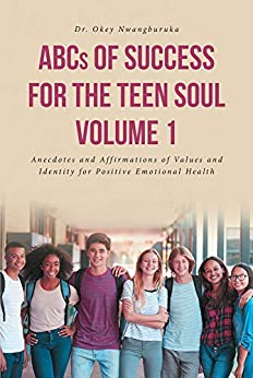 ABCs of Success for the Teen Soul - Volume 1: Anecdotes and Affirmations of Values and Identity for Positive Emotional Health by [Dr. Okey  Nwangburuka]