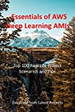 Essentials of AWS Deep Learning AMIs : Top 100 Real Life Project Scenarios and Tips : Extracted from Latest Projects