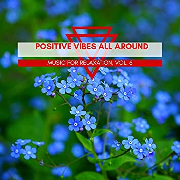 Positive Vibes All Around - Music For Relaxation, Vol. 6