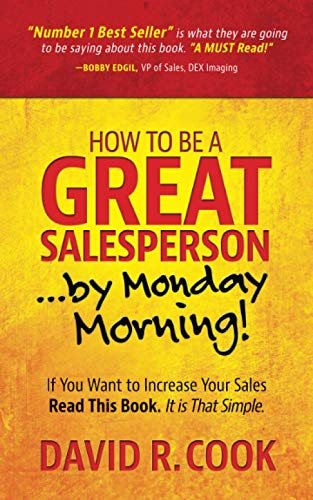 How To Be A GREAT Salesperson...By Monday Morning!: If You Want to Increase Your Sales Read This Book. It is That Simple