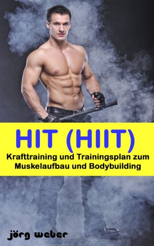 HIT (HIIT) - Krafttraining und Trainingsplan zum Muskelaufbau und Bodybuilding (Sixpack einfach und schnell 4)