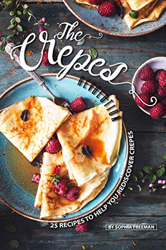 The Crepes Revolution: 25 Recipes to help you Rediscover Crepes