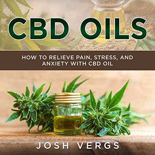 CBD Oils: How to Relieve Pain, Stress, and Anxiety with CBD Oil cover art