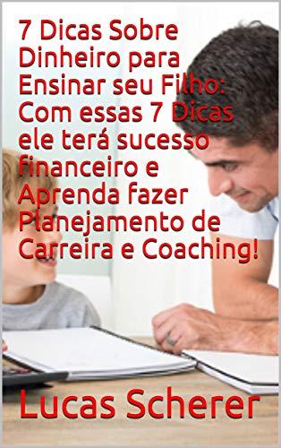 7 Dicas Sobre Dinheiro para Ensinar seu Filho: Com essas 7 Dicas ele terá sucesso financeiro e Aprenda fazer Planejamento de Carreira e Coaching! (Portuguese Edition)