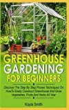 Greenhouse Gardening For Beginners: Discover The Step By Step Proven Techniques On How To Easily Construct Greenhouse And Grow Vegetables, Fruit And Herbs All Year