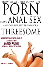 How to Get Her to Watch Porn, Have Anal Sex, and Call Her Best Friend for a Threesome - What it Takes to Build a Trusting...