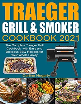 Traeger Grill & Smoker Cookbook 2021: The Complete Traeger Grill Cookbook with Easy and Delicious BBQ Recipes for Your Whole Family