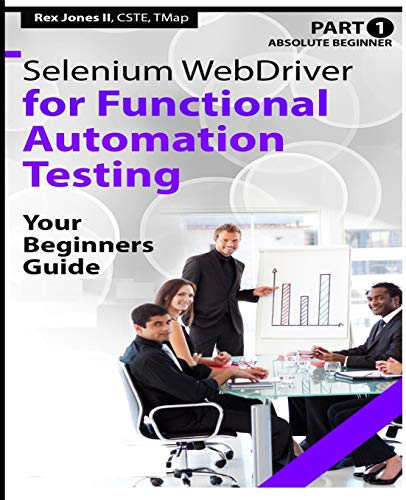 Absolute Beginner (Part 1) Selenium WebDriver for Functional Automation Testing: Your Beginners Guide (Black & White Edition) (Practical How To Selenium Tutorials)