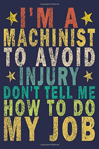 I'm a Machinist to Avoid Injury Don't Tell Me How to Do My Job: Funny Vintage Machinist Gifts Monthly Planner
