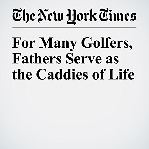 For Many Golfers, Fathers Serve as the Caddies of Life cover art