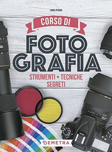 Corso di fotografia. Strumenti, tecniche, segreti