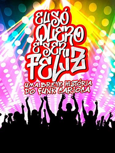 Eu Só Quero é Ser Feliz - Uma Breve História do Funk Carioca