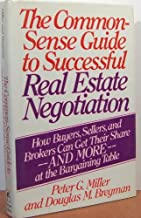 The Common-Sense Guide to Successful Real Estate Negotiation: How Buyers, Sellers and Brokers Can Get Their Share--And Mor...