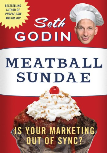 Meatball Sundae: Is Your Marketing out of Sync? by Seth Godin (2007-12-27)