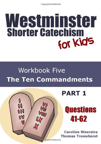 Westminster Shorter Catechism for Kids: Workbook Five (Questions 41-62): The Ten Commandments (Part 1, Volume 5)