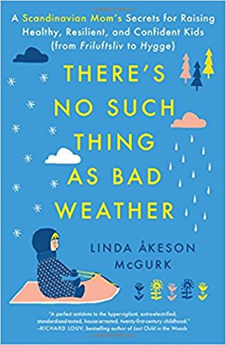There's No Such Thing as Bad Weather: A Scandinavian Mom's Secrets for Raising Healthy, Resilient, a