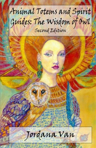 Animal Totems and Spirit Guides: The Wisdom of Owl (Volume 1)