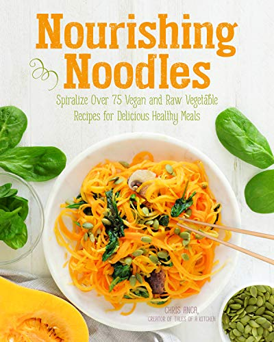 Nourishing Noodles: Spiralize 75 Vegan and Raw Vegetable Recipes for Delicious Healthy Meals