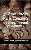 ¿Cómo Hacer Pan Casero de Trigo, Integral y Baguette?: Aprende a preparar 3 diferentes tipos de Pan Casero