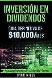 INVERSIÓN EN DIVIDENDOS: La guía definitiva de $10.000/mes - Las Mejores Estrategias de inversión en Dividendos de acciones para generar Ingresos Pasivos masivos y obtener tu Libertad Financiera