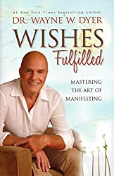 Wishes Fulfilled Mastering the art of manifesting by Dr. Wayne Dyer