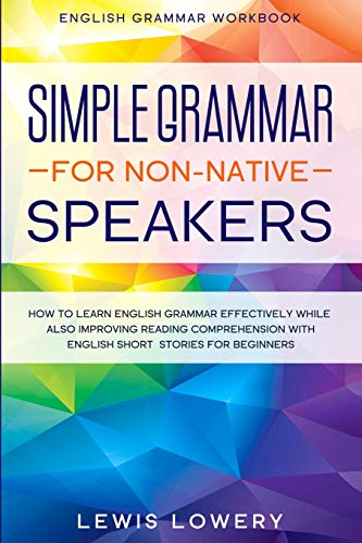 English Grammar Workbook: SIMPLE GRAMMAR FOR NON-NATIVE SPEAKERS - How to Learn English Grammar Effectively While Also Improving Reading Comprehension with English Short Stories For Beginners