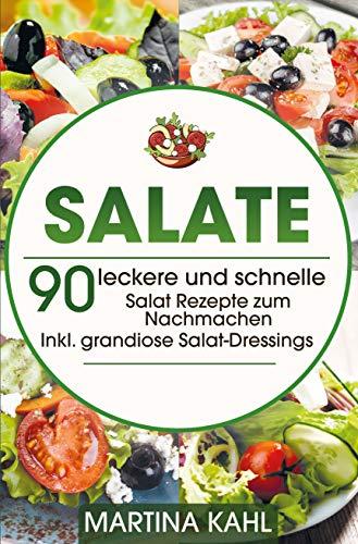 Salate: 90 leckere und schnelle Salat Rezepte zum Nachmachen - Inkl. grandiose Salat-Dressings