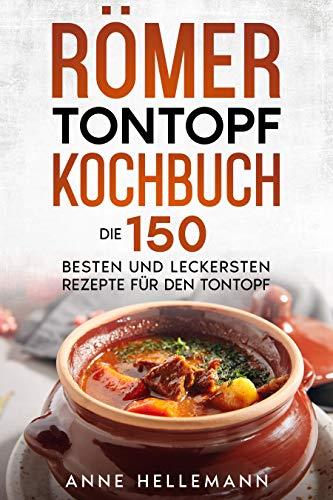 Römer Tontopf Kochbuch : Die 150 besten und leckersten Rezepte für den Tontopf.