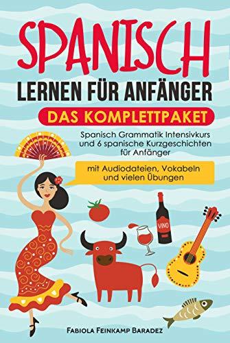 Spanisch lernen für Anfänger – das Komplettpaket: Spanisch Grammatik Intensivkurs und 6 spanische Kurzgeschichten für Anfänger (mit Audiodateien, Vokabeln und vielen Übungen)