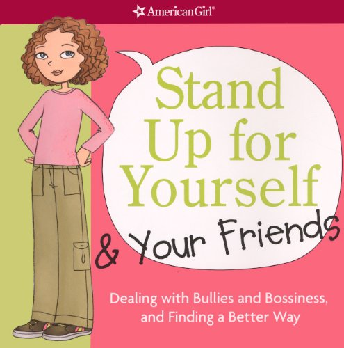 Stand Up for Yourself & Your Friends: Dealing With Bullies and Bossiness, and Finding a Better Way (Americangirl)