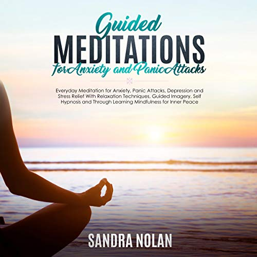 Guided Meditations for Anxiety and Panic Attacks: Guided Meditations for Stress Relief with Relaxation Techniques, Guided Imagery, Self Hypnosis and Through Learning Mindfulness for Inner Peace cover art