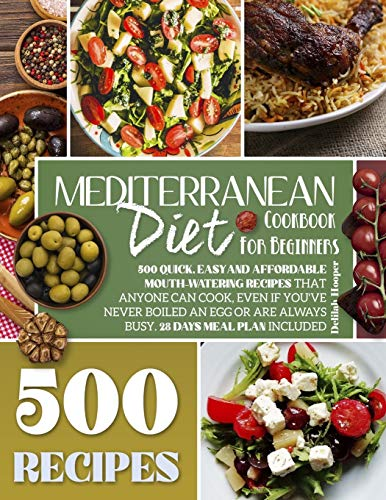 Mediterranean Diet Cookbook for Beginners: 500 Quick, Easy and Affordable Mouth-Watering Recipes that Anyone Can Cook, Even if You
