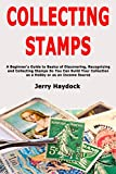 Collecting Stamps: A Beginner's Guide to Basics of Discovering, Recognizing and Collecting Stamps So You Can Build Your Collection as a Hobby or as an Income Source