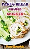 PANKO BREAD CRUMB CHICKEN: 150 recipe Delicious and Easy The Ultimate Practical Guide Easy bakes Recipes From Around The World panko bread crumb chicken cookbook (English Edition)